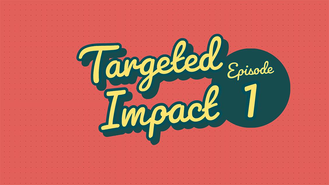 Targeted Impact - Episode 1