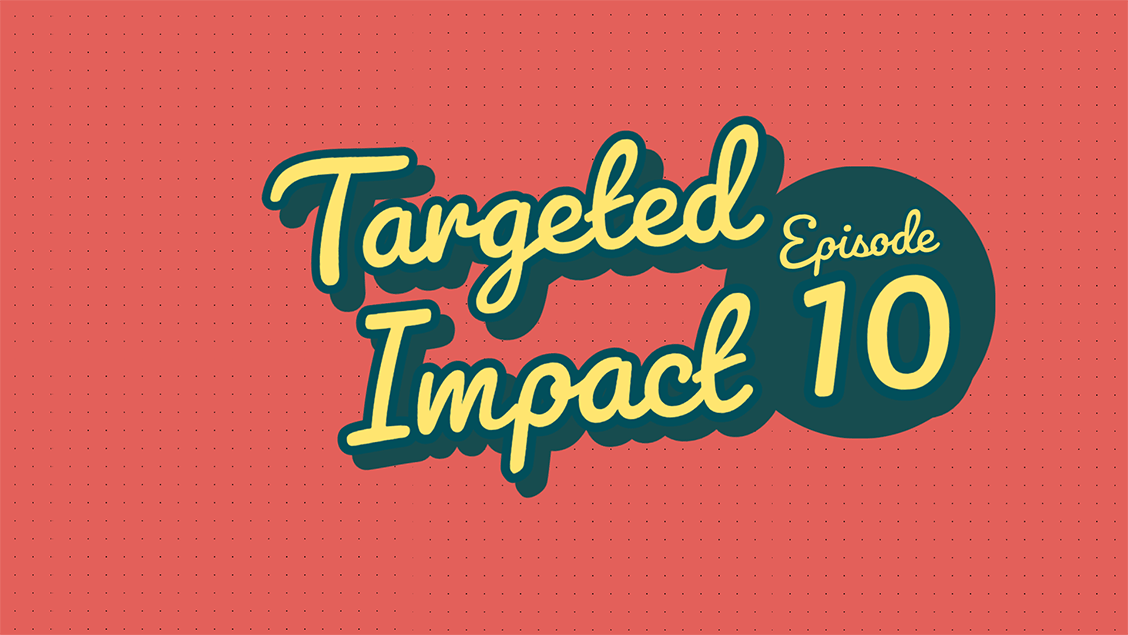 Targeted Impact - Episode 10