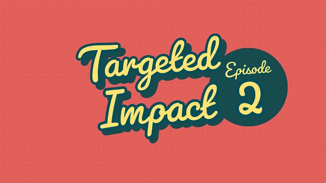 Targeted Impact - Episode 2