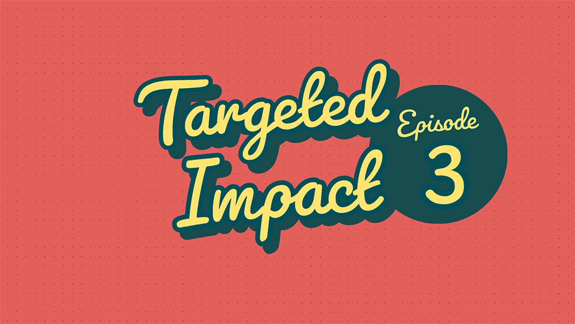 Targeted Impact - Episode 3