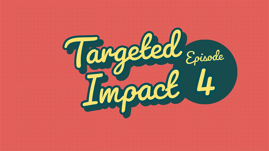 Targeted Impact - Episode 4