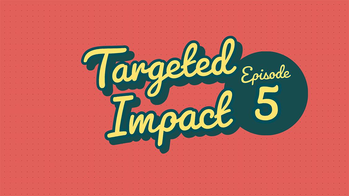 Targeted Impact - Episode 5
