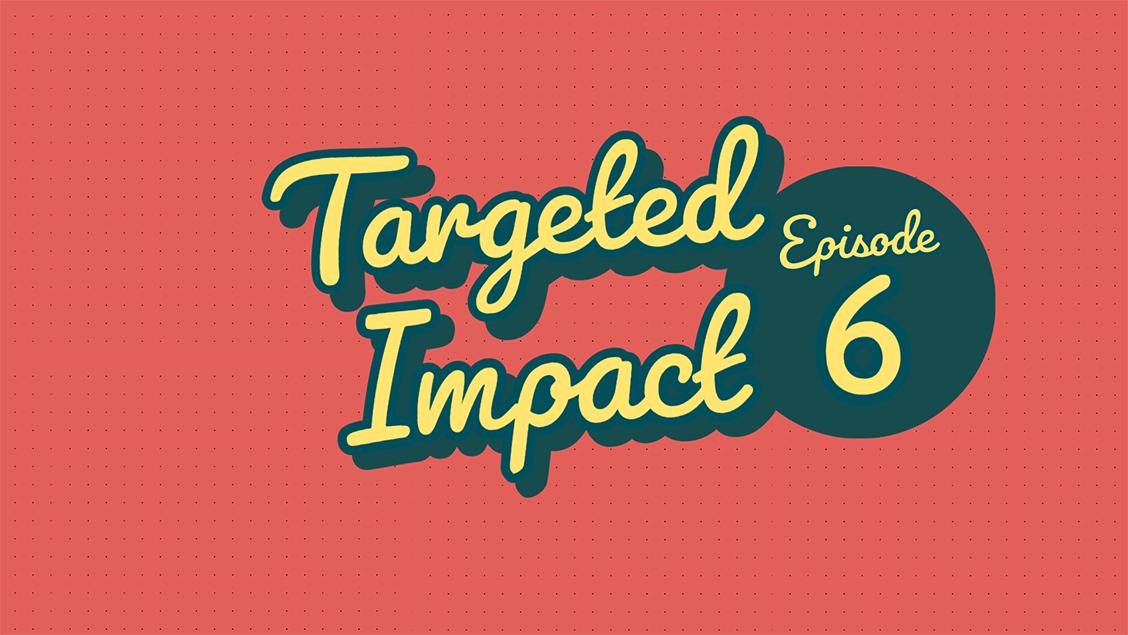 Targeted Impact - Episode 6
