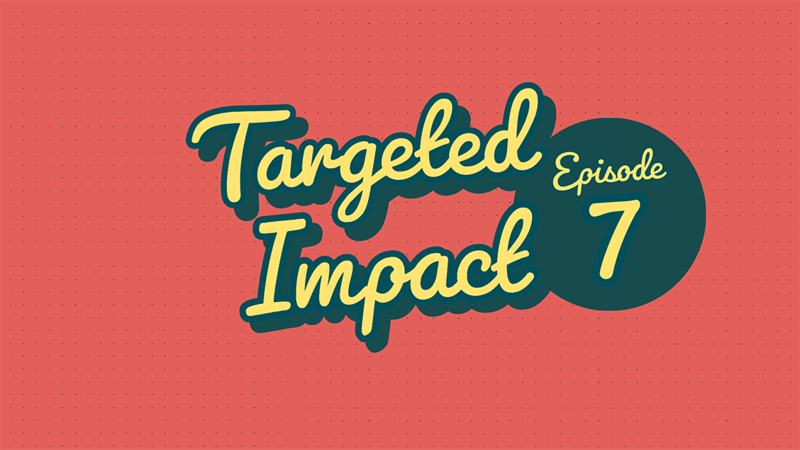 Targeted Impact - Episode 7