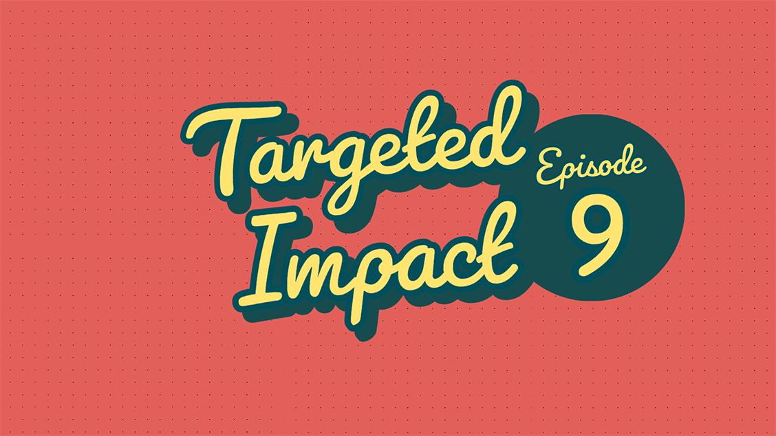 Targeted Impact - Episode 9